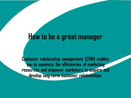 How to be a great manager Customer relationship management (CRM) enables you to maximize the efficiencies of marketing resources and empower marketers.