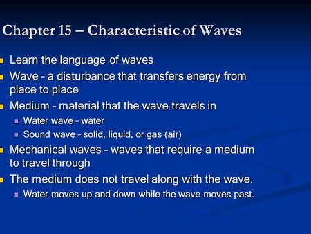 Chapter 15 – Characteristic of Waves Learn the language of waves Learn the language of waves Wave – a disturbance that transfers energy from place to place.