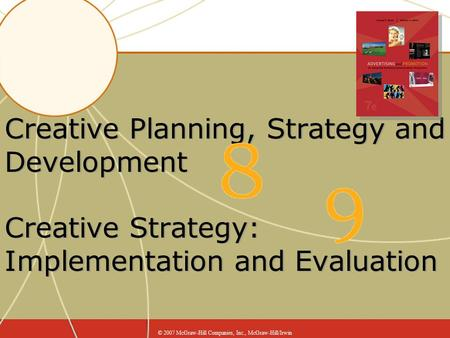 Creative Planning, Strategy and Development Creative Strategy: Implementation and Evaluation © 2007 McGraw-Hill Companies, Inc., McGraw-Hill/Irwin.