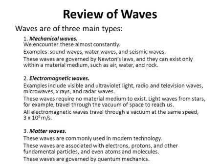 Review of Waves Waves are of three main types: 1. Mechanical waves. We encounter these almost constantly. Examples: sound waves, water waves, and seismic.