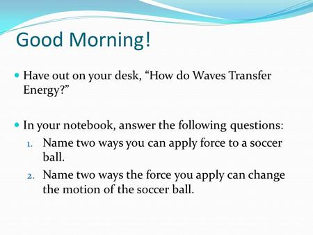 "Good Morning! Have out on your desk, ""How do Waves Transfer Energy?"" In your notebook, answer the following questions: 1. Name two ways you can apply force."