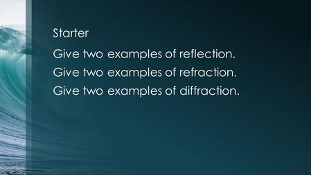 Starter Give two examples of reflection. Give two examples of refraction. Give two examples of diffraction.