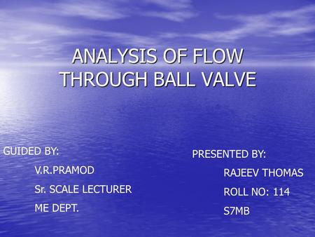 ANALYSIS OF FLOW THROUGH BALL VALVE GUIDED BY: V.R.PRAMOD Sr. SCALE LECTURER ME DEPT. PRESENTED BY: RAJEEV THOMAS ROLL NO: 114 S7MB.