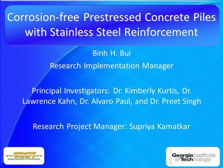 Corrosion-free Prestressed Concrete Piles with Stainless Steel Reinforcement Binh H. Bui Research Implementation Manager Principal Investigators: Dr. Kimberly.
