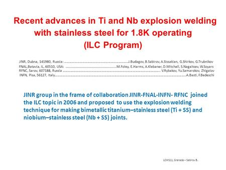 Recent advances in Ti and Nb explosion welding with stainless steel for 1.8K operating (ILC Program) LCWS11, Granada – Sabirov B. JINR group in the frame.