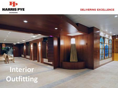 DELIVERING EXCELLENCE Interior Outfitting. DELIVERING EXCELLENCE Harris Pye Outfitting, which is part of the Harris Pye Engineering Group was established.