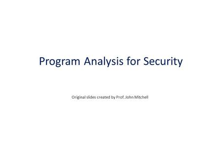 Program Analysis for Security Original slides created by Prof. John Mitchell.