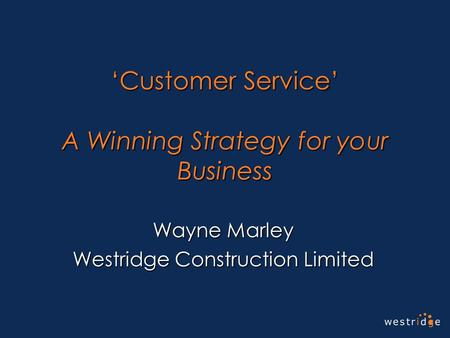 'Customer Service' A Winning Strategy for your Business Wayne Marley Westridge Construction Limited.