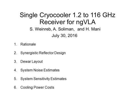 Single Cryocooler 1.2 to 116 GHz Receiver for ngVLA S. Weinreb, A. Soliman, and H. Mani July 30, 2016 1.Rationale 2.Synergistic Reflector Design 3.Dewar.