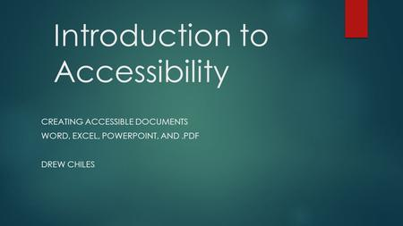 Introduction to Accessibility CREATING ACCESSIBLE DOCUMENTS WORD, EXCEL, POWERPOINT, AND.PDF DREW CHILES.