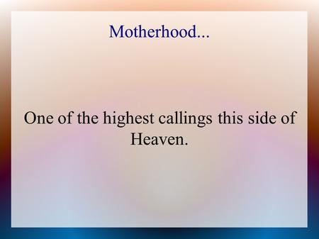 Motherhood... One of the highest callings this side of Heaven.