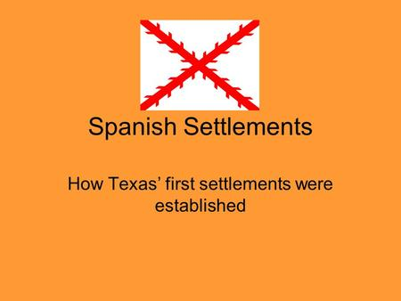 Spanish Settlements How Texas' first settlements were established.