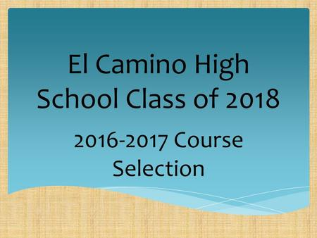 2014-2015 Course Selection El Camino High School Class of 2018 2016-2017 Course Selection.