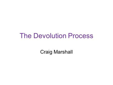 The Devolution Process Craig Marshall. The Local Area Where are we with devolution in the South West?
