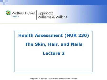 Copyright © 2009 Wolters Kluwer Health | Lippincott Williams & Wilkins Health Assessment (NUR 230) The Skin, Hair, and Nails Lecture 2.