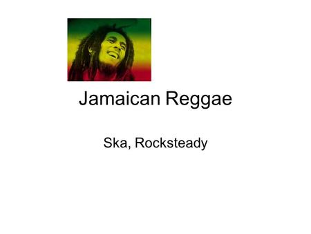 Jamaican Reggae Ska, Rocksteady. Associated with Rastafarian (Haile Selassie, King of Ethiopia) Smoking of ganja, equivalent in Jamaica of Christian communion.