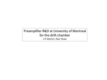 Preamplifier R&D at University of Montreal for the drift chamber J.P. Martin, Paul Taras.