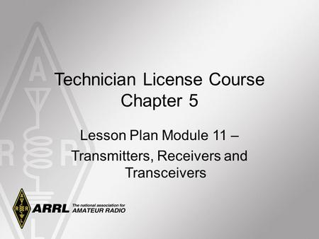 Technician License Course Chapter 5 Lesson Plan Module 11 – Transmitters, Receivers and Transceivers.