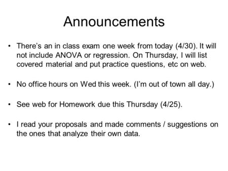 Announcements There's an in class exam one week from today (4/30). It will not include ANOVA or regression. On Thursday, I will list covered material and.