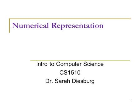 Numerical Representation Intro to Computer Science CS1510 Dr. Sarah Diesburg 1.