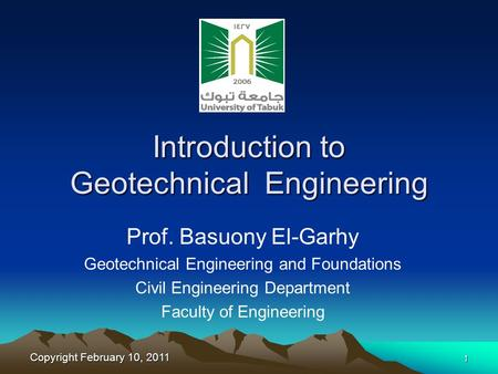 Copyright February 10, 2011 1 Introduction to Geotechnical Engineering Prof. Basuony El-Garhy Geotechnical Engineering and Foundations Civil Engineering.