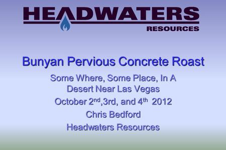 Bunyan Pervious Concrete Roast Some Where, Some Place, In A Desert Near Las Vegas October 2 nd,3rd, and 4 th 2012 Chris Bedford Headwaters Resources.