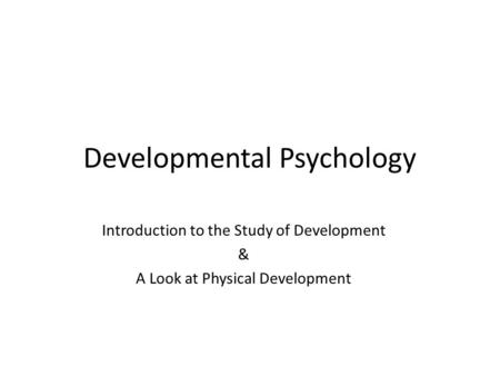 Developmental Psychology Introduction to the Study of Development & A Look at Physical Development.