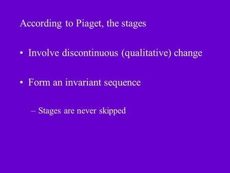 According to Piaget, the stages Involve discontinuous (qualitative) change Form an invariant sequence –Stages are never skipped.