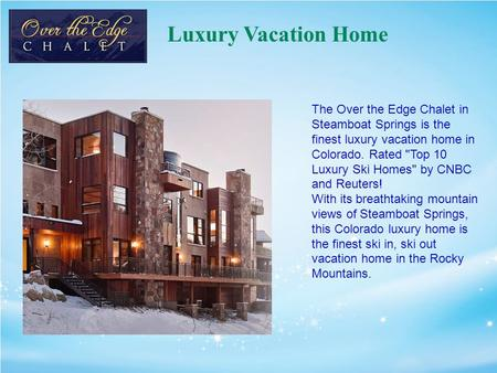 Luxury Vacation Home The Over the Edge Chalet in Steamboat Springs is the finest luxury vacation home in Colorado. Rated Top 10 Luxury Ski Homes by CNBC.
