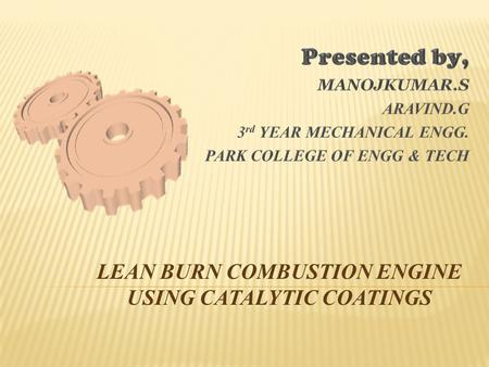  Our aim is to develop a catalytic combustion chamber in order to make the combustion of lean mixture faster. By increasing the fast rate of burning.