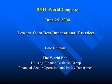 1 IUHF World Congress June 25, 2004 Lessons from Best International Practices Loïc Chiquier The World Bank Housing Finance Business Group Financial Sector.