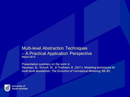 Multi-level Abstraction Techniques – A Practical Application Perspective March 2014 Presentation summary on the work in Neumayr, B., Schrefl, M., & Thalheim,