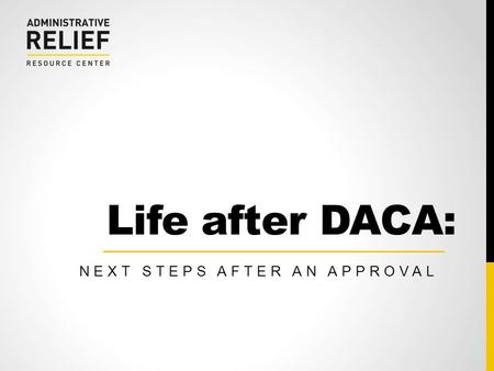 Life after DACA: NEXT STEPS AFTER AN APPROVAL.  2 COMMITTEE FOR IMMIGRATION REFORM IMPLEMENTATION (CIRI)