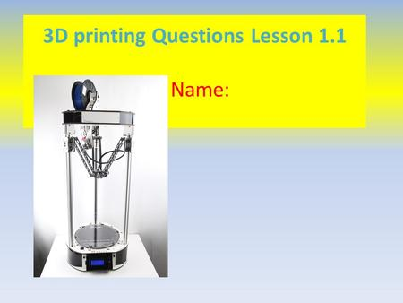 3D printing Questions Lesson 1.1 Name:. Complete Tinkercad UN and PW form https://docs.google.com/forms/d/1_xFlHdm-hpj4BsY_kAAMEAHxkoGW8orzRt-RCugP-kI/viewform.