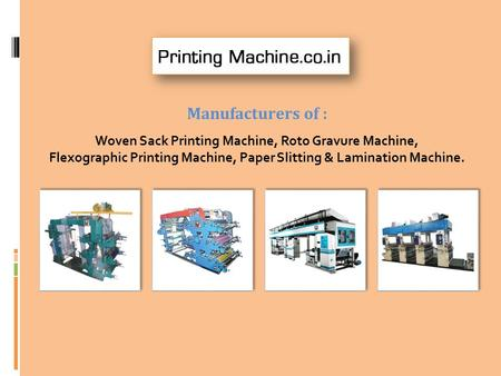 Manufacturers of : Woven Sack Printing Machine, Roto Gravure Machine, Flexographic Printing Machine, Paper Slitting & Lamination Machine.