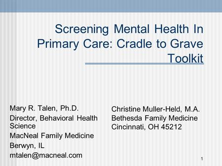1 Screening Mental Health In Primary Care: Cradle to Grave Toolkit Mary R. Talen, Ph.D. Director, Behavioral Health Science MacNeal Family Medicine Berwyn,