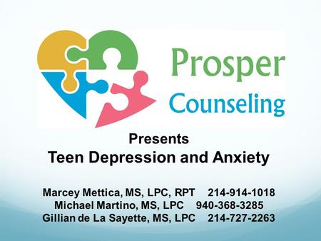 Presents Teen Depression and Anxiety Marcey Mettica, MS, LPC, RPT 214-914-1018 Michael Martino, MS, LPC 940-368-3285 Gillian de La Sayette, MS, LPC 214-727-2263.