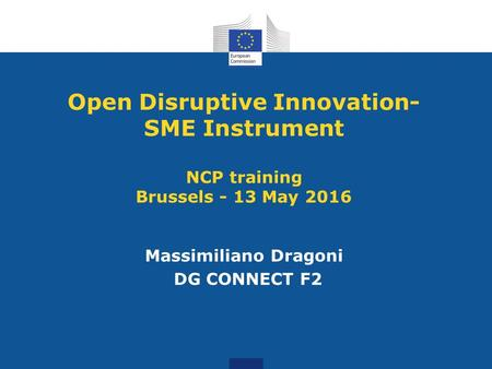 Open Disruptive Innovation- SME Instrument NCP training Brussels - 13 May 2016 Massimiliano Dragoni DG CONNECT F2.