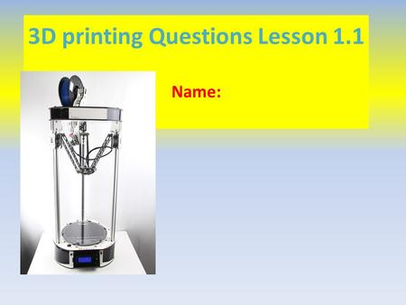 3D printing Questions Lesson 1.1 Name:. What things were discussed in the video and on the timeline that could be 3D printed? What things would you 3D.