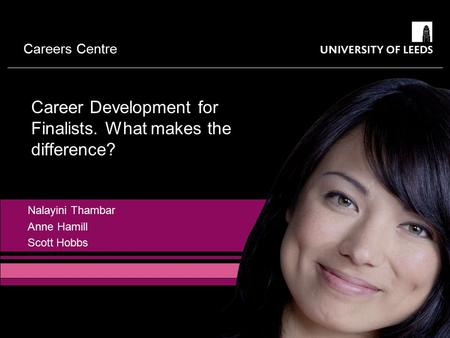 Careers Centre Nalayini Thambar Anne Hamill Scott Hobbs Career Development for Finalists. What makes the difference?