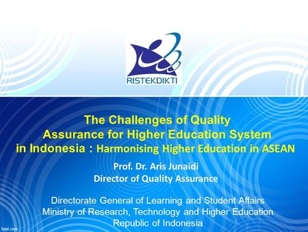 Prof. Dr. Aris Junaidi Director of Quality Assurance The Challenges of Quality Assurance for Higher Education System in Indonesia : Harmonising Higher.