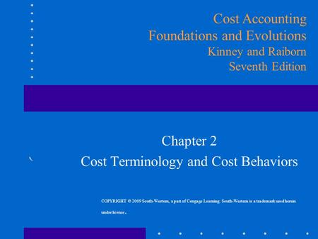 Chapter 2 Cost Terminology and Cost Behaviors Cost Accounting Foundations and Evolutions Kinney and Raiborn Seventh Edition COPYRIGHT © 2009 South-Western,