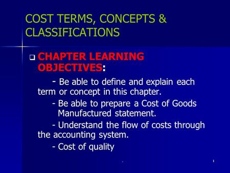 .1 COST TERMS, CONCEPTS & CLASSIFICATIONS   CHAPTER LEARNING OBJECTIVES: - Be able to define and explain each term or concept in this chapter. - Be able.