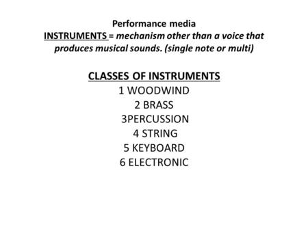 Performance media INSTRUMENTS = mechanism other than a voice that produces musical sounds. (single note or multi) CLASSES OF INSTRUMENTS 1 WOODWIND 2 BRASS.