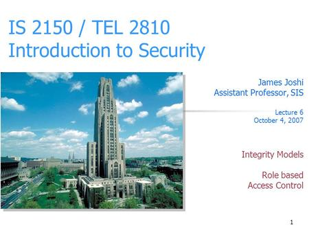 1 IS 2150 / TEL 2810 Introduction to Security James Joshi Assistant Professor, SIS Lecture 6 October 4, 2007 Integrity Models Role based Access Control.