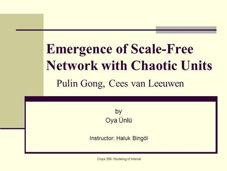 Cmpe 588- Modeling of Internet Emergence of Scale-Free Network with Chaotic Units Pulin Gong, Cees van Leeuwen by Oya Ünlü Instructor: Haluk Bingöl.