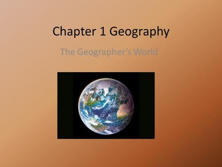 Chapter 1 Geography The Geographer's World How do Geographer's look at the world? 1.Five Themes of Geography a.Location 1.Absolute Location a.Latitude.