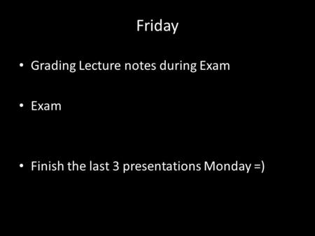Friday Grading Lecture notes during Exam Exam Finish the last 3 presentations Monday =)