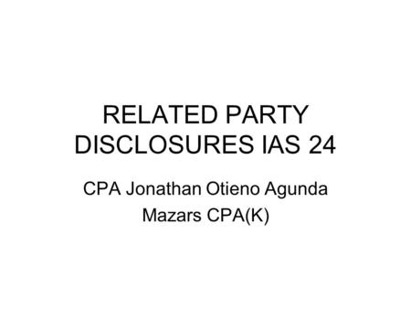 RELATED PARTY DISCLOSURES IAS 24 CPA Jonathan Otieno Agunda Mazars CPA(K)