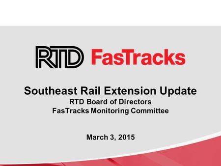 Southeast Rail Extension Update RTD Board of Directors FasTracks Monitoring Committee March 3, 2015.